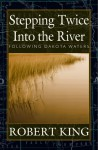 Stepping Twice Into the River: Following Dakota Waters - Robert King
