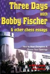 Three Days with Bobby Fischer & Other Chess Essays: How to Meet Champions & Choose Your Openings - Lev Alburt, Al Lawrence