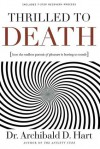 Thrilled to Death: How the Endless Pursuit of Pleasure Is Leaving Us Numb - Archibald D. Hart