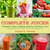 The Complete Juicer: A Healthy Guide to Making Delicious, Nutritious Juice and Growing Your Own Fruits and Vegetables - Abigail R. Gehring
