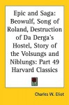 Epic and Saga: Beowulf, Song of Roland, Destruction of Da Derga's Hostel, Story of the Volsungs and Niblungs: Part 49 Harvard Classic - Anonymous, William Morris, Charles William Eliot, Francis Barton Gummere, John O'Hagan, Whitley Stokes, Eiriker Magnusson