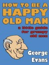 How to be a Happy Old Man - George Evans