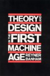 Theory and Design in the First Machine Age - Reyner Banham