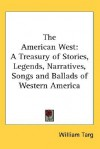 The American West: A Treasury of Stories, Legends, Narratives, Songs and Ballads of Western America - William Targ