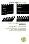 Billy Bob Thornton - Frederic P. Miller, Agnes F. Vandome, John McBrewster