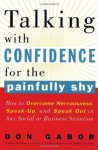 Talking with Confidence for the Painfully Shy: How to Overcome Nervousness, Speak-Up, and Speak Out in Any Social or Business S ituation - Don Gabor
