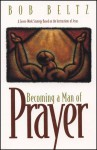 Becoming a Man of Prayer: A Seven-Week Strategy Based on the Instructions of Jesus - Bob Beltz