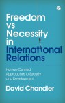 Freedom vs Necessity in International Relations: Human-Centred Approaches to Security and Development - David Chandler