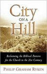 City on a Hill: Reclaiming the Biblical Pattern for the Church - Philip Graham Ryken