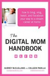 The Digital Mom Handbook: How to Blog, Vlog, Tweet, and Facebook Your Way to a Dream Career at Home - Audrey Mcclelland, Colleen Padilla
