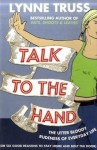 Talk to the Hand: The Utter Bloody Rudeness of Everyday Life (or Six Good Reasons to Stay Home and Bolt the Door) - Lynne Truss