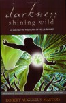 Darkness Shining Wild: An Odyssey to the Heart of Hell and Beyond--Meditations of Sanity, Suffering, Spirituality, and Liberation - Robert Augustus Masters