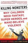Killing Monsters: Our Children's Need For Fantasy, Heroism, and Make-Believe Violence - Gerard Jones, Lynn Ponton