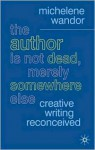 The Author Is Not Dead, Merely Somewhere Else: Creative Writing after Theory - Michelene Wandor