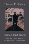 Human-Built World: How to Think about Technology and Culture - Thomas P. Hughes