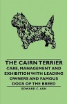 The Cairn Terrier: Care, Management and Exhibition with Leading Owners and Famous Dogs of the Breed - Edward C. Ash