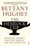 The Hemlock Cup: Socrates, Athens and the Search for the Good Life - Bettany Hughes