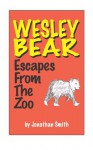 Wesley Bear Escapes From The Zoo - Jonathan Smith