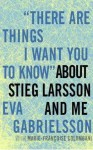 There Are Things I Want You to Know about Stieg Larsson and Me - Eva Gabrielsson, Marie-Françoise Colombani, Cassandra Campbell