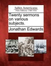 Twenty Sermons on Various Subjects. - Jonathan Edwards