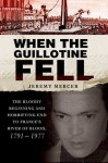 When the Guillotine Fell: The Bloody Beginning and Horrifying End to France's River of Blood, 1791--1977 - Jeremy Mercer