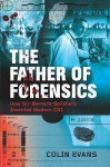The Father Of Forensics: How Sir Bernard Spilsbury Invented Modern Csi - Colin Evans