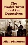 The Model Town and the Detectives - Allan Pinkerton