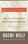 Misconceptions: Truth, Lies, and the Unexpected on the Journey to Motherhood - Naomi Wolf