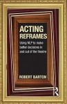 Acting Reframes: Using Nlp to Make Better Decisions in and Out of the Theatre - Robert Barton