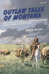 Outlaw Tales of Montana, 3rd: True Stories of the Treasure State's Most Infamous Crooks, Culprits, and Cutthroats - Gary Wilson