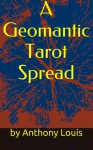 A Geomantic Tarot Spread: Using the Power of Astrology and Geomancy to Enhance Your Tarot Divination - Anthony Louis
