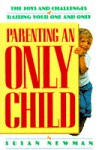Parenting an Only Child: The Joys and Challenges of Raising Your One and Only - Susan Newman