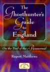 The Ghosthunter's Guide to England: On the Trail of the Paranormal - Rupert Matthews