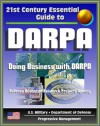 21st Century Essential Guide to DARPA - Defense Advanced Research Projects Agency, Doing Business with DARPA, Overview of Mission, Management, Projects, DoD Future Military Technologies and Science - Department of Defense, Defense Advanced Research Projects Agency, DARPA