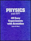 Physics for Kids: 49 Easy Experiments with Acoustics - Robert W. Wood