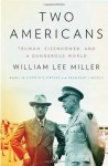 Two Americans: Truman, Eisenhower, and a Dangerous World - William Lee Miller