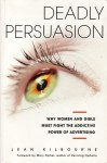 Deadly Persuasion: Why Women and Girls Must Fight the Addictive Power of Advertising - Jean Kilbourne