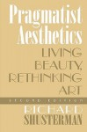 Pragmatist Aesthetics: Living Beauty, Rethinking Art - Richard Shusterman