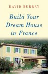 Build Your Dream House in France - David Murray