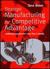 Strategic Manufacturing for Competitive Advantage: Transforming Operations from Shop Floor to Strategy - Steve Brown