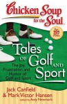 Chicken Soup for the Soul: Tales of Golf and Sport: The Joy, Frustration, and Humor of Golf and Sport - Jack Canfield, Mark Victor Hansen, Amy Newmark