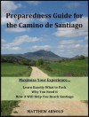 Preparedness Guide for the Camino de Santiago: Learn Exactly What to Pack, Why You Need it, and How it Will Help You Reach Santiago - Matthew Arnold