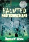 Haunted Northumberland. Darren W. Ritson - Darren W. Ritson