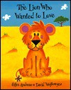 The Lion Who Wanted to Love - Giles Andreae, David Wojtowycz