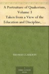 A Portraiture of Quakerism, Volume 3 Taken from a View of the Education and Discipline, Social Manners, Civil and Political Economy, Religious Principles and Character, of the Society of Friends - Thomas Clarkson