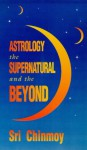 Astrology: The Supernatural and the Beyond - Sri Chinmoy