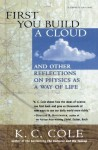 First You Build a Cloud: And Other Reflections on Physics as a Way of Life - K.C. Cole