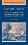 Imperial Visions: Nationalist Imagination and Geographical Expansion in the Russian Far East, 1840 1865 - Mark Bassin, Nicholas V. Riasanovsky