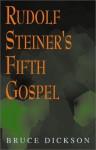 Rudolf Steiner's Fifth Gospel - Rudolf Steiner, Bruce Dickson