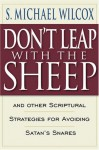 Don't Leap With the Sheep: And Other Scriptural Strategies for Avoiding Satan's Snares - S. Michael Wilcox